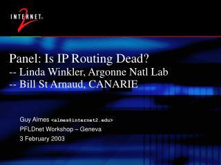 Panel: Is IP Routing Dead? -- Linda Winkler, Argonne Natl Lab -- Bill St Arnaud, CANARIE