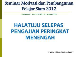 """Seminar  Motivasi dan  Pembangunan  Pelajar  Siam 2012  """"MORALIT Y IS  CULTURE OF  CHARACTER"""""""