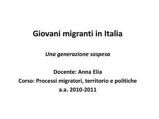 Giovani migranti in Italia  Una generazione sospesa  Docente: Anna Elia