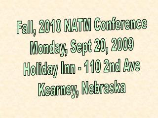 Fall, 2010 NATM Conference Monday, Sept 20, 2009 Holiday Inn - 110 2nd Ave Kearney, Nebraska