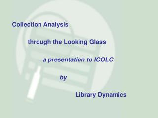 Collection Analysis 	through the Looking Glass 		a presentation to ICOLC 			by