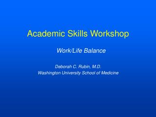 Academic Skills Workshop Work/Life Balance Deborah C. Rubin, M.D.