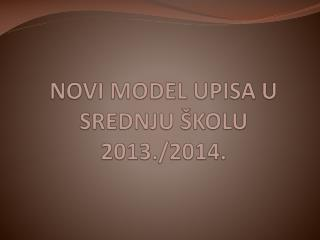 NOVI MODEL UPISA U SREDNJU ŠKOLU 2013./2014.