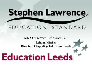 NATT Conference – 7 th  March 2011 Rehana Minhas Director of Equality- Education Leeds