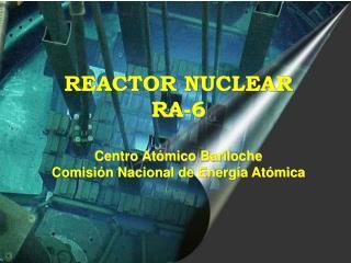 REACTOR NUCLEAR  RA-6 Centro Atómico Bariloche Comisión Nacional de Energía Atómica