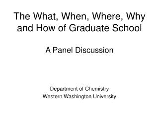 The What, When, Where, Why and How of Graduate School A Panel Discussion
