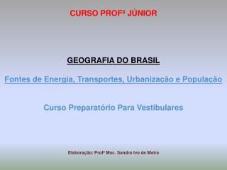 CURSO  PROFº  JÚNIOR GEOGRAFIA DO BRASIL Fontes de Energia, Transportes, Urbanização e População