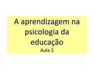 A aprendizagem na psicologia da educação Aula 2