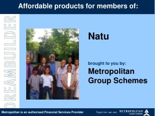 Natu  brought to you by: Metropolitan  Group Schemes