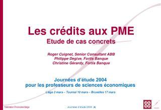 Les cr dits aux PME Etude de cas concrets  Roger Cuignet, Senior Consultant ABB Philippe Degive, Fortis Banque Christine