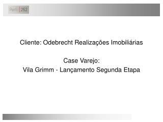 Cliente: Odebrecht Realizações Imobiliárias Case Varejo:  Vila Grimm - Lançamento Segunda Etapa