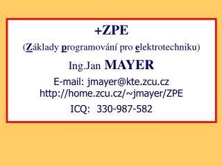 +ZPE ( Z áklady  p rogramování pro  e lektrotechniku) Ing.Jan MAYER E-mail: jmayer@kte.zcu.cz