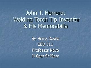 John T. Herrera:  Welding Torch Tip Inventor & His Memorabilia
