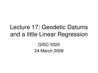 Lecture 17: Geodetic Datums and a little Linear Regression