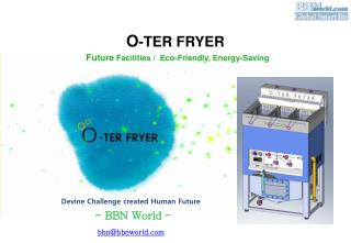 O -TER FRYER Future  Facilities /  Eco-Friendly, Energy-Saving