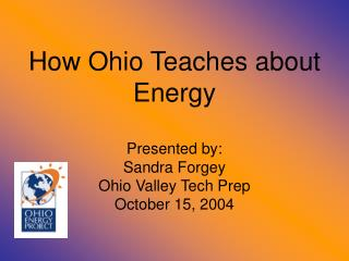 How Ohio Teaches about Energy  Presented by: Sandra Forgey Ohio Valley Tech Prep October 15, 2004