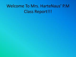 Welcome To Mrs. HarteNaus' P.M Class Report!!!