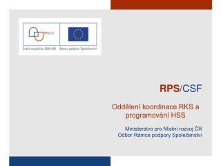 RPS /CSF Oddělení koordinace RKS a programování HSS Ministerstvo pro Místní rozvoj ČR