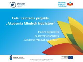 """Cele  i założenia  projektu """"Akademia  Młodych Noblistów"""" Paulina  Kędzierska Koordynator projektu"""