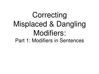 Correcting Misplaced  Dangling Modifiers:  Part 1: Modifiers in Sentences