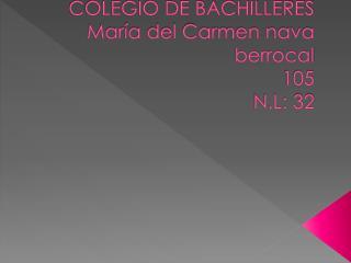 COLEGIO DE BACHILLERES Mar�a del Carmen nava berrocal 105 N.L: 32