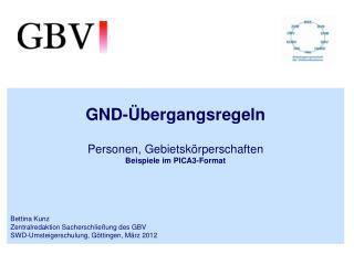 GND-Übergangsregeln Personen, Gebietskörperschaften Beispiele im PICA3-Format  Bettina Kunz