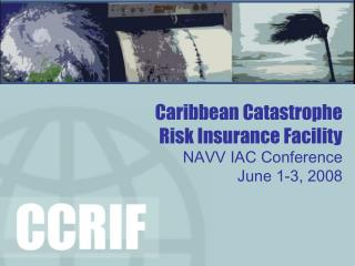 Caribbean Catastrophe   Risk Insurance Facility NAVV IAC Conference  June 1-3, 2008