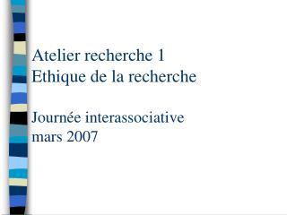 Atelier recherche 1 Ethique de la recherche Journée interassociative mars 2007