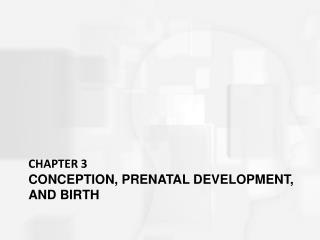 CHAPTER 3 CONCEPTION, PRENATAL DEVELOPMENT, AND BIRTH
