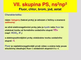 VII. skupina PS, ns 2 np 5 Fluor, chlor, brom, jod, astat