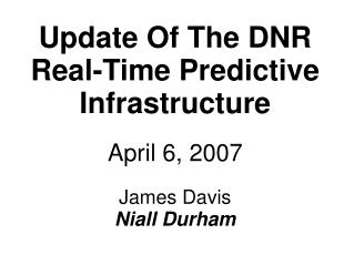 Update Of The DNR Real-Time Predictive Infrastructure April 6, 2007 James Davis  Niall Durham