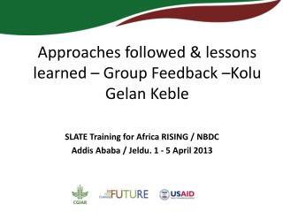 Approaches followed & lessons learned – Group Feedback –Kolu Gelan Keble
