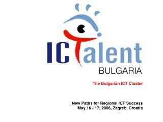 The Bulgarian ICT Cluster New Paths for Regional ICT Success May 16 - 17, 2006, Zagreb, Croatia