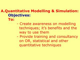 A.Quantitative Modelling  Simulation: Objectives: To:   - Create awareness on modelling     techniques; it s benefits an
