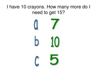 I have 10 crayons. How many more do I need to get 15?