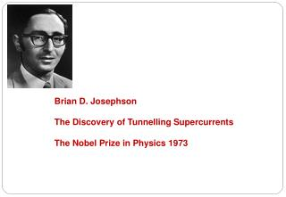 Brian D. Josephson The Discovery of Tunnelling Supercurrents The Nobel Prize in Physics 1973