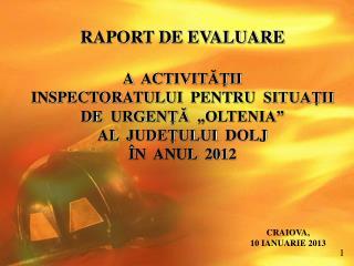 """RAPORT DE EVALUARE A  ACTIVITĂŢII INSPECTORATULUI  PENTRU  SITUAŢII DE  URGENŢĂ  """"OLTENIA"""""""