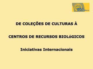 DE COLEÇÕES DE CULTURAS À  CENTROS DE RECURSOS BIOLóGICOS Iniciativas Internacionais