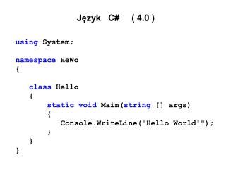 Język   C#      ( 4.0 ) using  System; namespace  HeWo { class Hello {