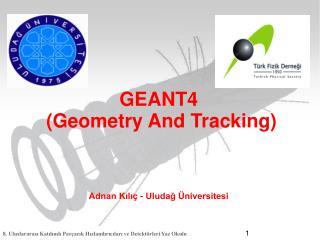 GEANT4  (Geometry And Tracking) Adnan Kılıç  - Uludağ Üniversitesi