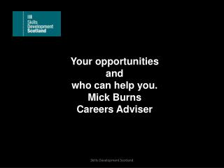 Your opportunities  and  who can  help you. Mick Burns Careers Adviser