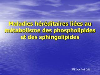 Maladies héréditaires liées au métabolisme des phospholipides et des sphingolipides