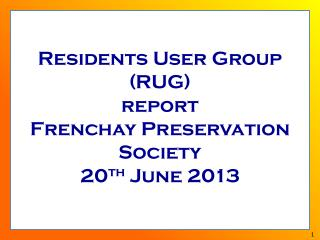 Residents User Group (RUG) report  Frenchay Preservation Society 20 th  June 2013