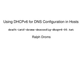 Using DHCPv6 for DNS Configuration in Hosts draft-ietf-droms-dnsconfig-dhcpv6-00.txt