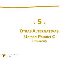 . 5 . O TRAS  A LTERNATIVAS: U nified  P arallel  C (resumen ).