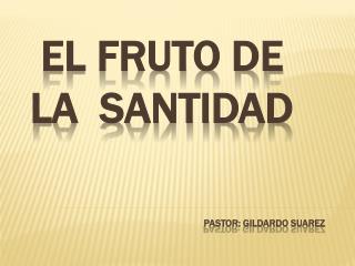 EL FRUTO DE LA  SANTIDAD PASTOR: Gildardo  suarez