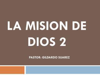 LA MISION DE      DIOS 2                          PASTOR: GILDARDO SUAREZ