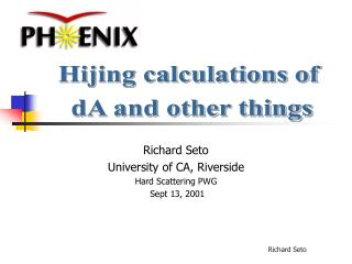 Richard Seto University of CA, Riverside Hard Scattering PWG  Sept 13, 2001