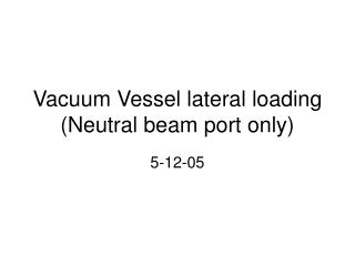 Vacuum Vessel lateral loading (Neutral beam port only)