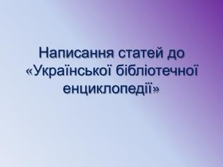 Написання  статей до « Української бібліотечної енциклопедії »